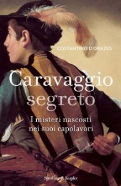 Caravaggio segreto. I misteri nascosti nei suoi capolavori di Costantino D'Orazio.